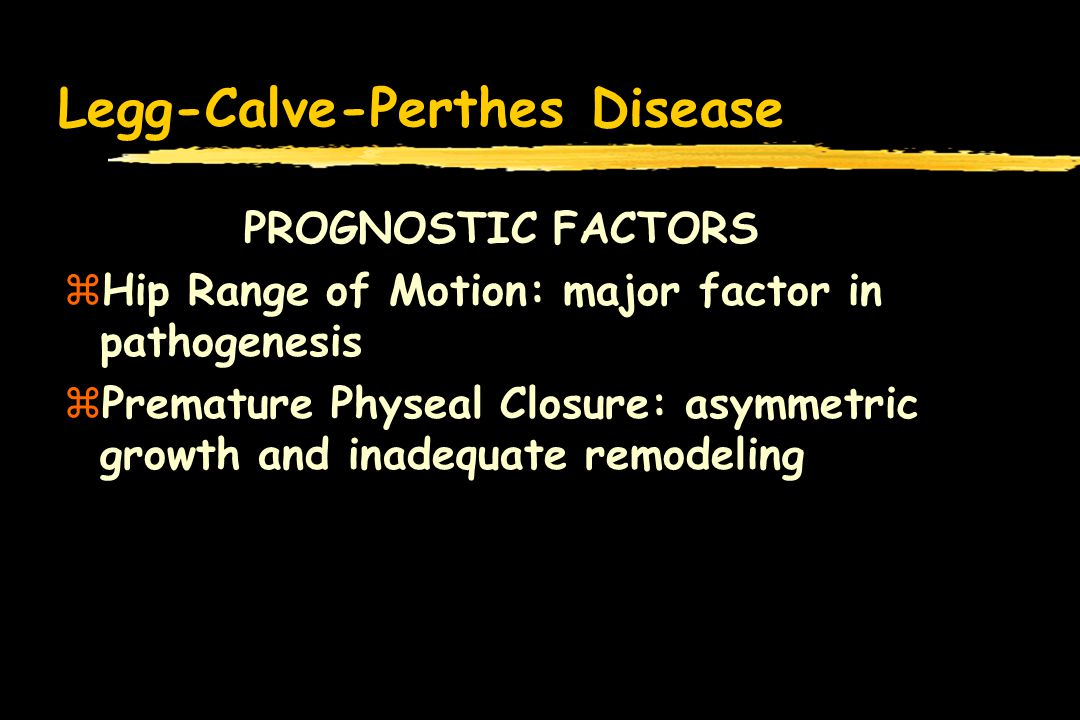 Legg-Calve-Perthes Disease PROGNOSTIC FACTORS zHip Range of Motion: major factor in pathogenesis zPremature Physeal Closure: asymmetric growth and inadequate remodeling