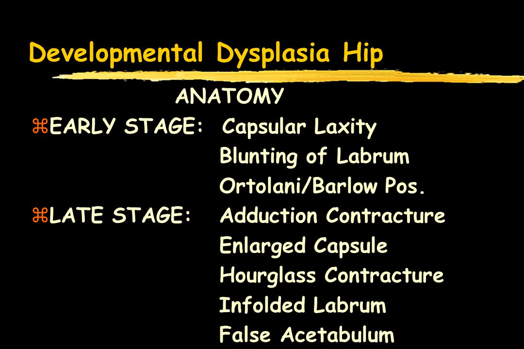 Developmental Dysplasia Hip ANATOMY zEARLY STAGE: Capsular Laxity Blunting of Labrum Ortolani/Barlow Pos. zLATE STAGE: Adduction Contracture Enlarged
