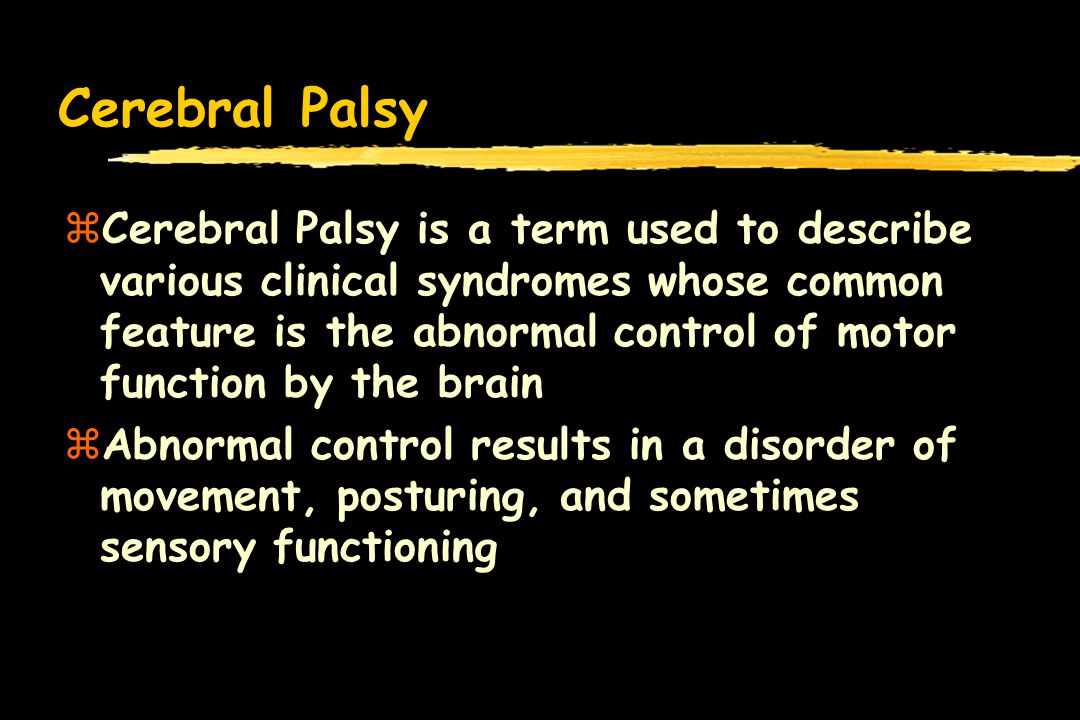 Cerebral Palsy zCerebral Palsy is a term used to describe various clinical syndromes whose common feature is the abnormal control of motor function by the brain zAbnormal control results in a disorder of movement, posturing, and sometimes sensory functioning