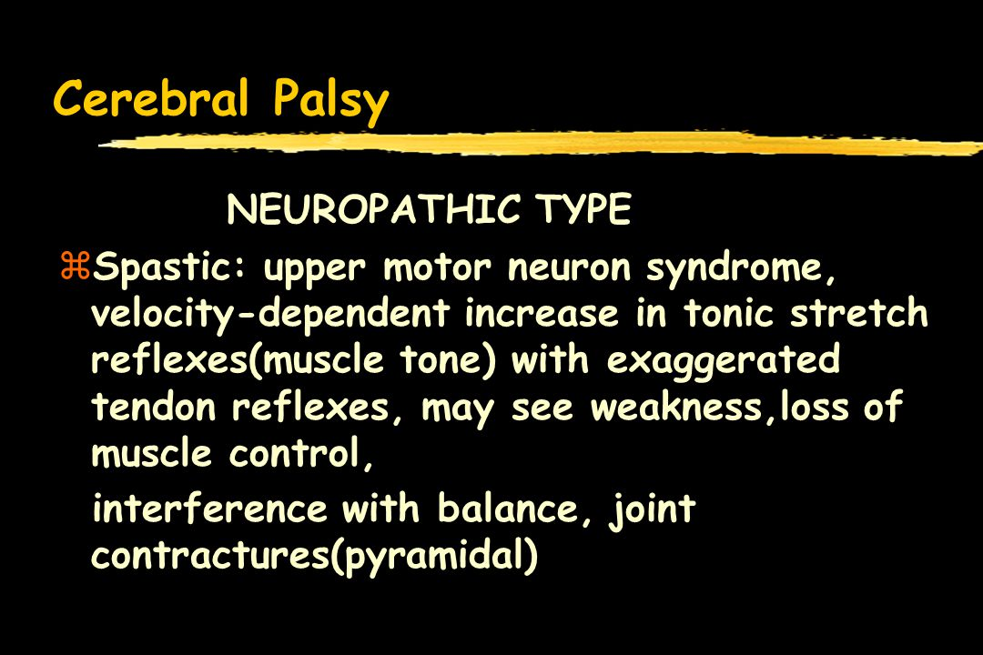 Cerebral Palsy NEUROPATHIC TYPE zSpastic: upper motor neuron syndrome, velocity-dependent increase in tonic stretch reflexes(muscle tone) with exaggerated tendon reflexes, may see weakness,loss of muscle control, interference with balance, joint contractures(pyramidal)