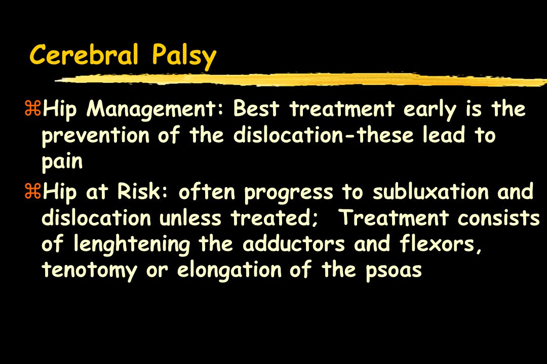 Cerebral Palsy zHip Management: Best treatment early is the prevention of the dislocation-these lead to pain zHip at Risk: often progress to subluxation and dislocation unless treated; Treatment consists of lenghtening the adductors and flexors, tenotomy or elongation of the psoas