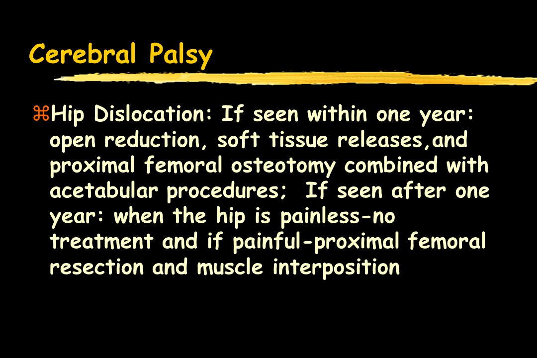 Cerebral Palsy zHip Dislocation: If seen within one year: open reduction, soft tissue releases,and proximal femoral osteotomy combined with acetabular procedures; If seen after one year: when the hip is painless-no treatment and if painful-proximal femoral resection and muscle interposition