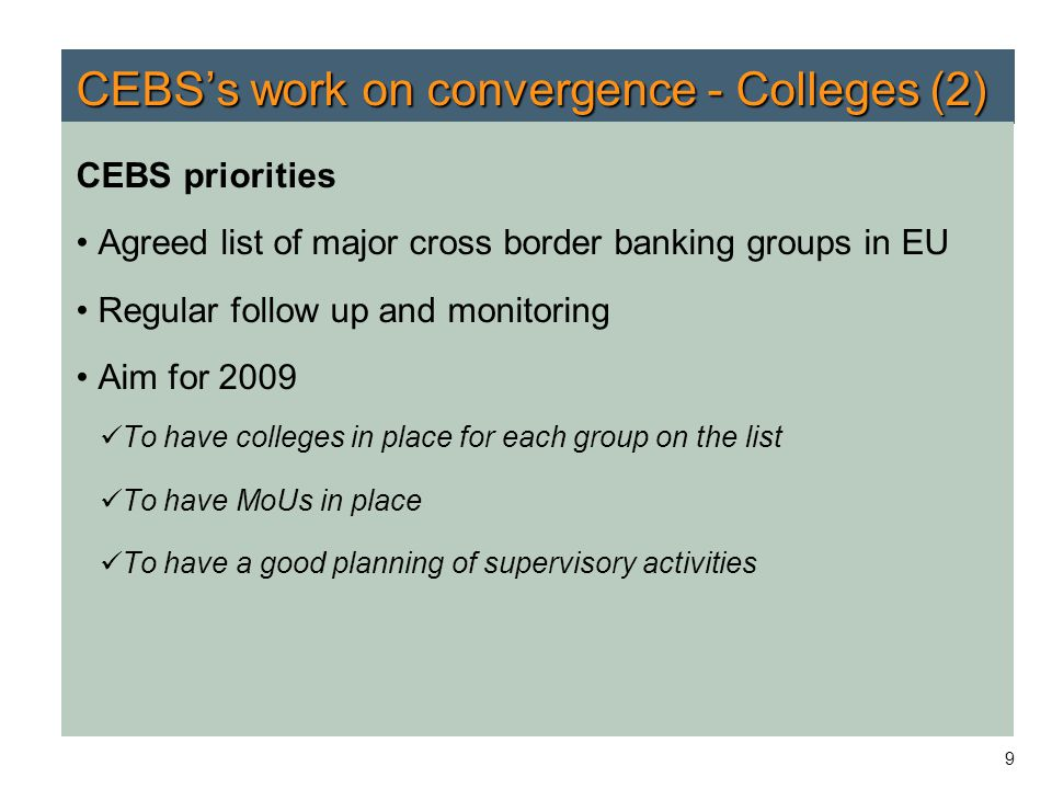 9 CEBS's work on convergence - Colleges (2) CEBS priorities Agreed list of major cross border banking groups in EU Regular follow up and monitoring Ai