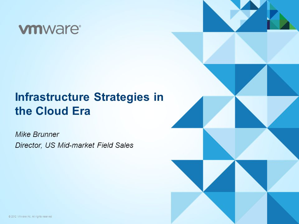 © 2012 VMware Inc. All rights reserved Infrastructure Strategies in the Cloud Era Mike Brunner Director, US Mid-market Field Sales