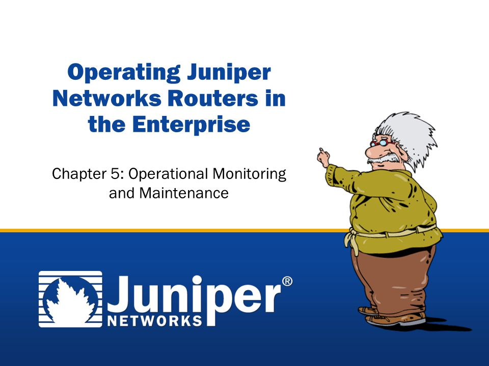 Copyright © 2005 Juniper Networks, Inc. Proprietary and Confidentialwww.juniper.net 4-1 Operating Juniper Networks Routers in the Enterprise Chapter 5
