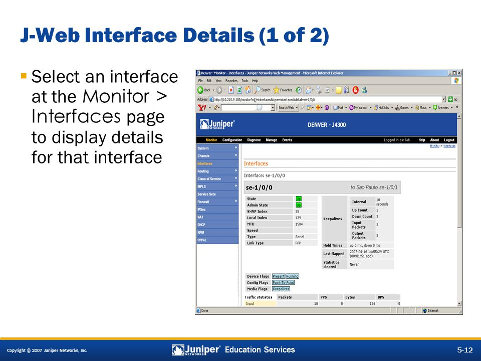 Copyright © 2007 Juniper Networks, Inc. 5-12 Education Services J-Web Interface Details (1 of 2)  Select an interface at the Monitor > Interfaces pag