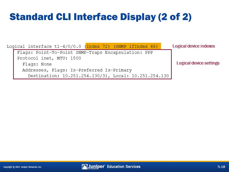 Copyright © 2007 Juniper Networks, Inc. 5-18 Education Services Standard CLI Interface Display (2 of 2) Logical device settings Logical device indexes