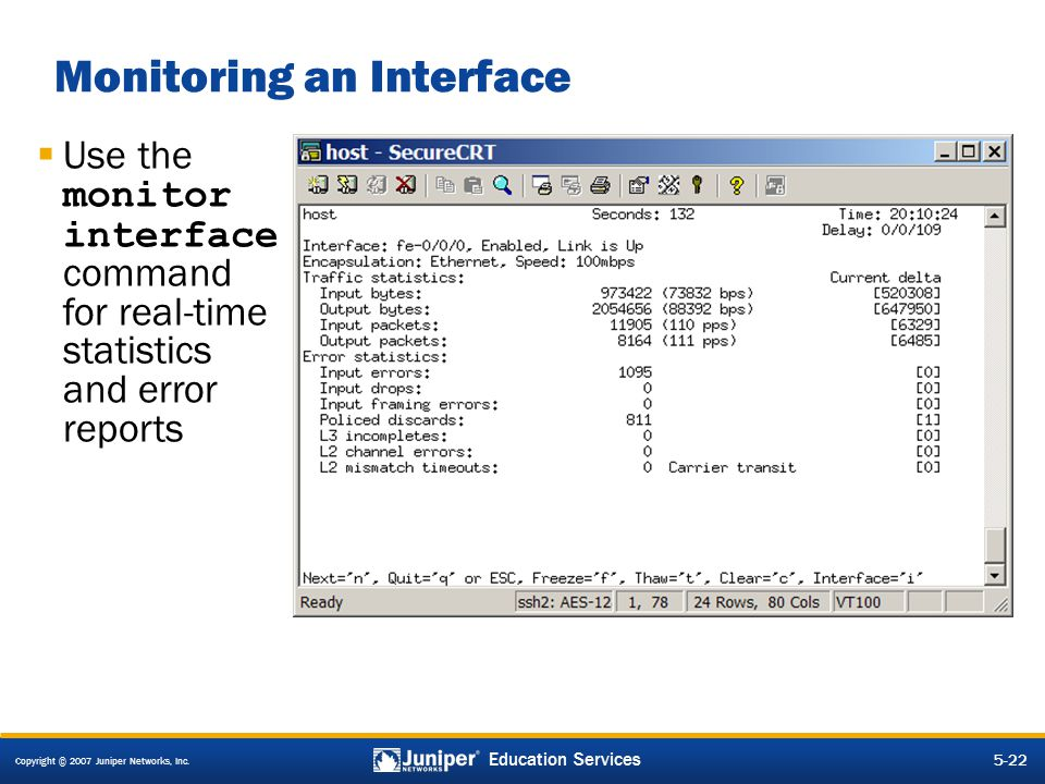Copyright © 2007 Juniper Networks, Inc. 5-22 Education Services Monitoring an Interface  Use the monitor interface command for real-time statistics a