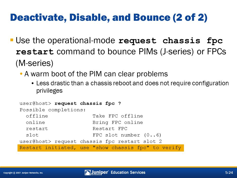 Copyright © 2007 Juniper Networks, Inc. 5-24 Education Services Deactivate, Disable, and Bounce (2 of 2)  Use the operational-mode request chassis fp