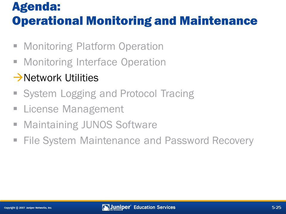Copyright © 2007 Juniper Networks, Inc. 5-25 Education Services Agenda: Operational Monitoring and Maintenance  Monitoring Platform Operation  Monit