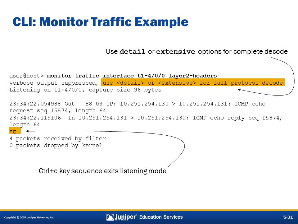 Copyright © 2007 Juniper Networks, Inc. 5-31 Education Services CLI: Monitor Traffic Example Use detail or extensive options for complete decode Ctrl+