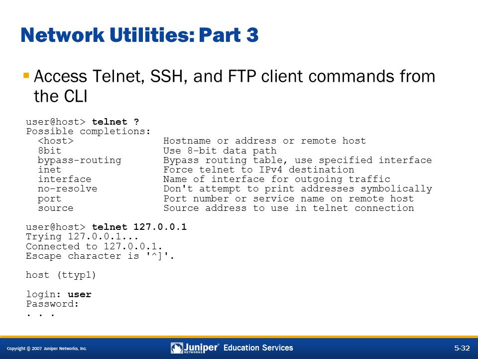 Copyright © 2007 Juniper Networks, Inc. 5-32 Education Services Network Utilities: Part 3  Access Telnet, SSH, and FTP client commands from the CLI u