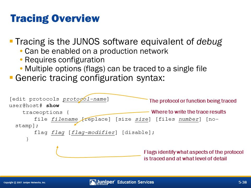 Copyright © 2007 Juniper Networks, Inc. 5-38 Education Services  Tracing is the JUNOS software equivalent of debug Can be enabled on a production net