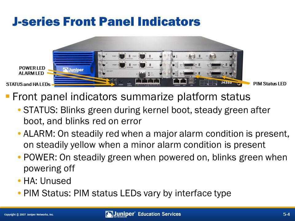 Copyright © 2007 Juniper Networks, Inc. 5-4 Education Services J-series Front Panel Indicators  Front panel indicators summarize platform status STAT