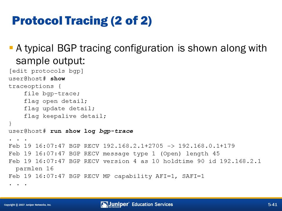 Copyright © 2007 Juniper Networks, Inc. 5-41 Education Services  A typical BGP tracing configuration is shown along with sample output: [edit protoco