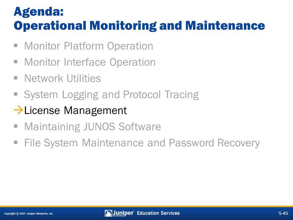 Copyright © 2007 Juniper Networks, Inc. 5-45 Education Services Agenda: Operational Monitoring and Maintenance  Monitor Platform Operation  Monitor