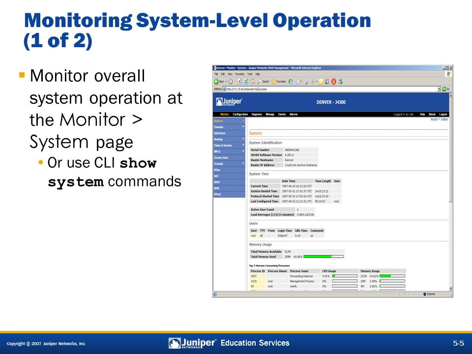 Copyright © 2007 Juniper Networks, Inc. 5-5 Education Services Monitoring System-Level Operation (1 of 2)  Monitor overall system operation at the Mo