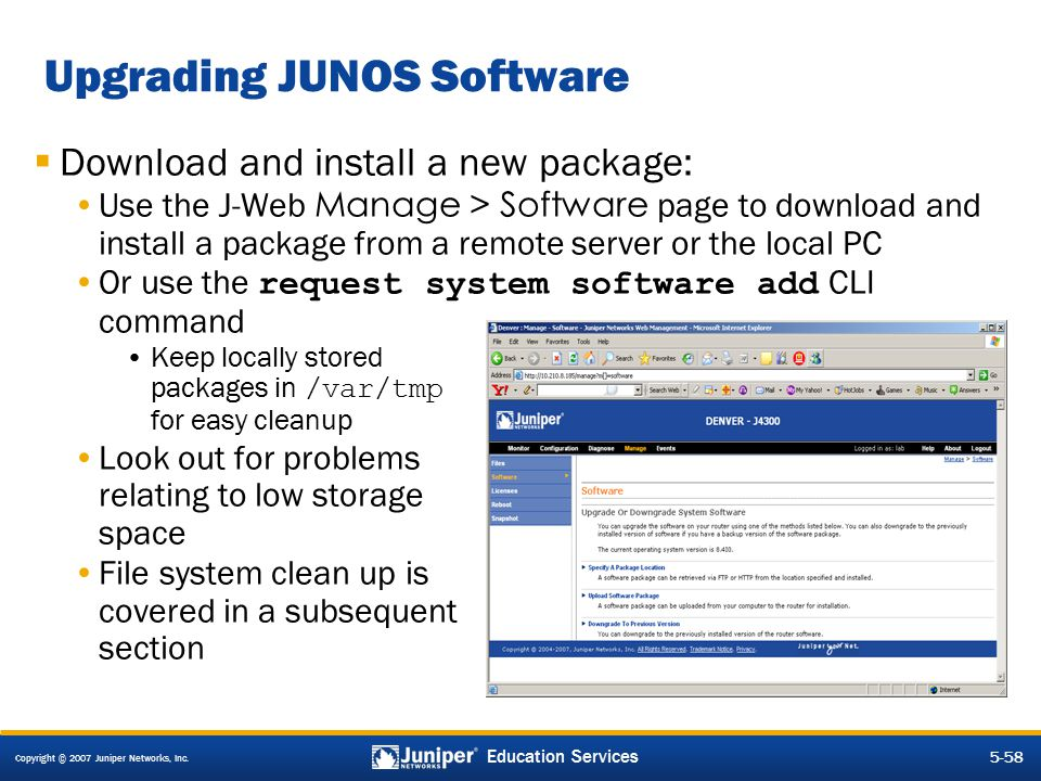 Copyright © 2007 Juniper Networks, Inc. 5-58 Education Services Upgrading JUNOS Software  Download and install a new package: Use the J-Web Manage >