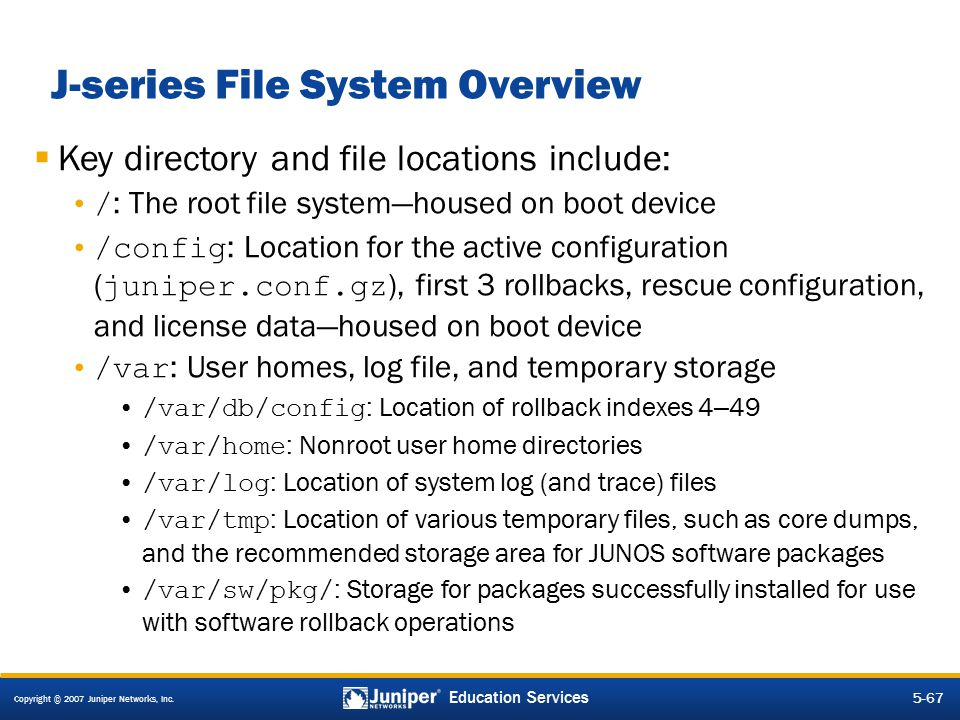 Copyright © 2007 Juniper Networks, Inc. 5-67 Education Services J-series File System Overview  Key directory and file locations include: / : The root