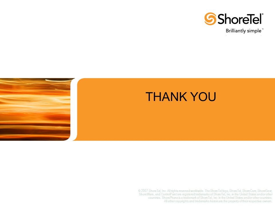 THANK YOU © 2007 ShoreTel, Inc. All rights reserved worldwide.