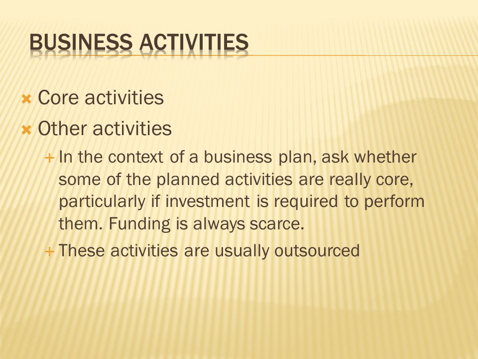  Core activities  Other activities  In the context of a business plan, ask whether some of the planned activities are really core, particularly if investment is required to perform them.