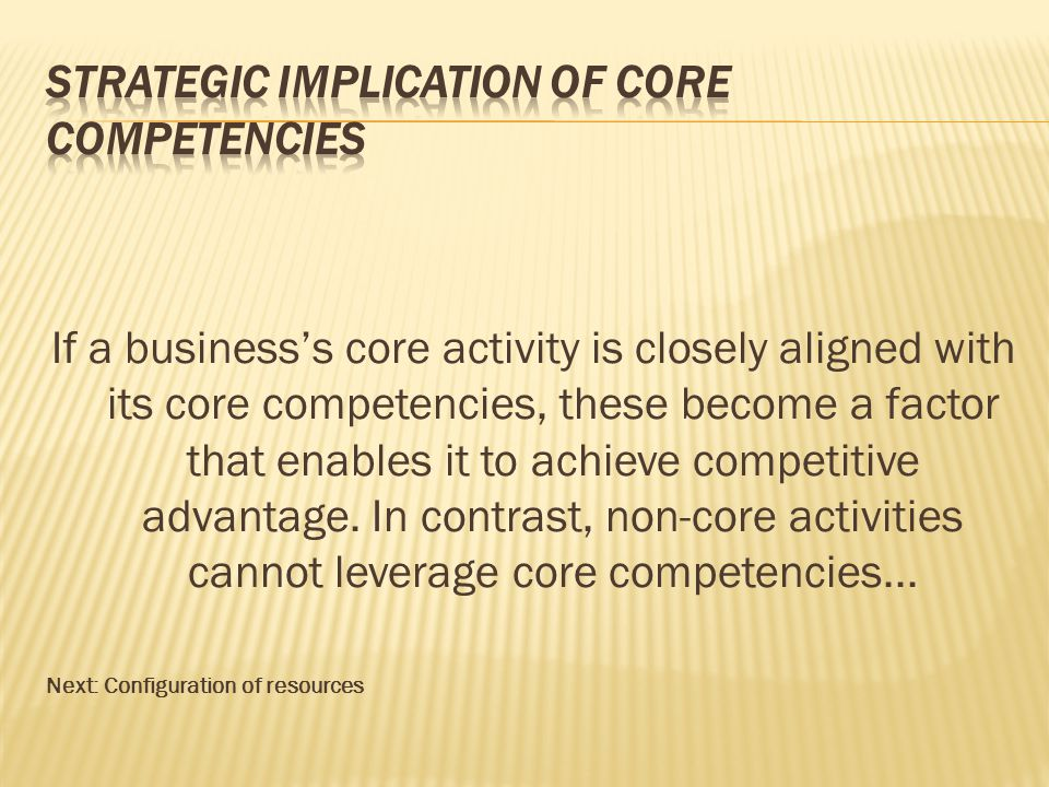 If a business's core activity is closely aligned with its core competencies, these become a factor that enables it to achieve competitive advantage. I