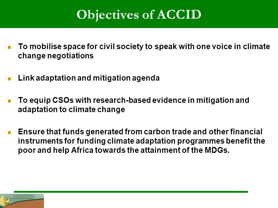 Objectives of ACCID To mobilise space for civil society to speak with one voice in climate change negotiations Link adaptation and mitigation agenda To equip CSOs with research-based evidence in mitigation and adaptation to climate change Ensure that funds generated from carbon trade and other financial instruments for funding climate adaptation programmes benefit the poor and help Africa towards the attainment of the MDGs.