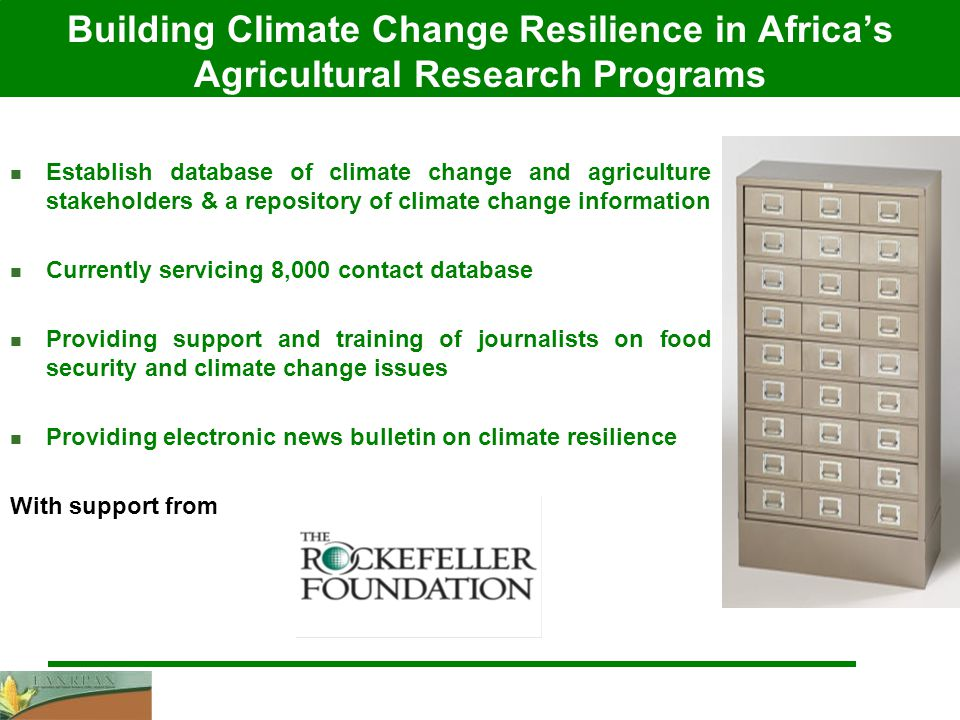 Building Climate Change Resilience in Africa's Agricultural Research Programs Establish database of climate change and agriculture stakeholders & a repository of climate change information Currently servicing 8,000 contact database Providing support and training of journalists on food security and climate change issues Providing electronic news bulletin on climate resilience With support from