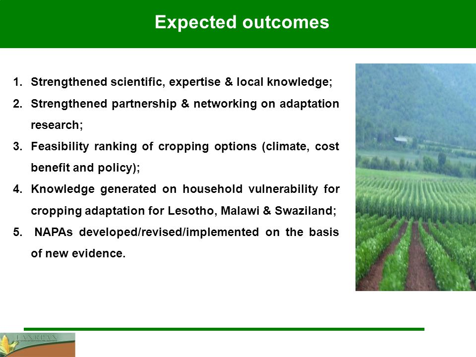 1.Strengthened scientific, expertise & local knowledge; 2.Strengthened partnership & networking on adaptation research; 3.Feasibility ranking of cropping options (climate, cost benefit and policy); 4.Knowledge generated on household vulnerability for cropping adaptation for Lesotho, Malawi & Swaziland; 5.