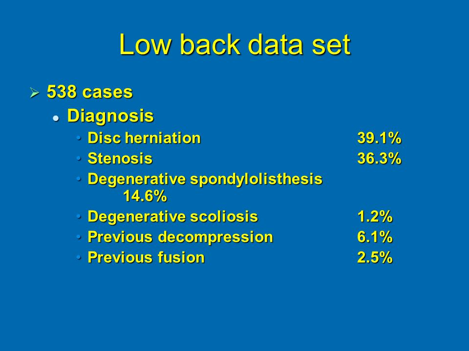 Low back data set  538 cases Diagnosis Diagnosis Disc herniation39.1%Disc herniation39.1% Stenosis36.3%Stenosis36.3% Degenerative spondylolisthesis 14.6%Degenerative spondylolisthesis 14.6% Degenerative scoliosis1.2%Degenerative scoliosis1.2% Previous decompression6.1%Previous decompression6.1% Previous fusion2.5%Previous fusion2.5%