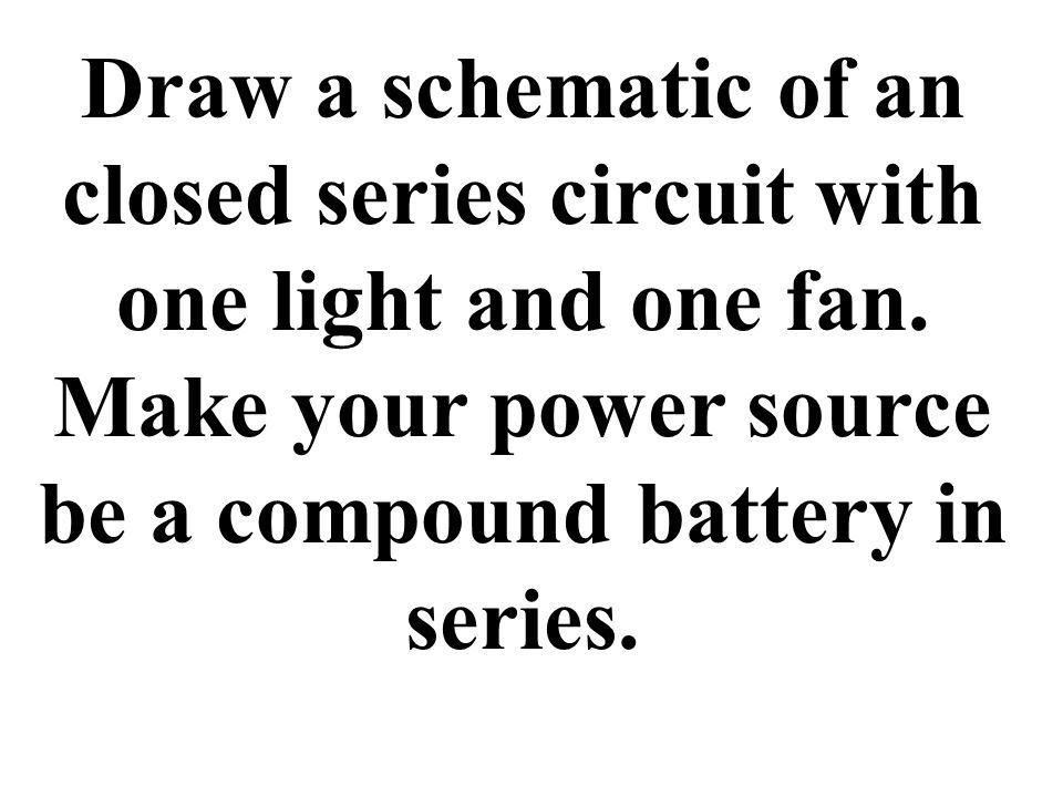 Draw a schematic of an closed series circuit with one light and one fan.