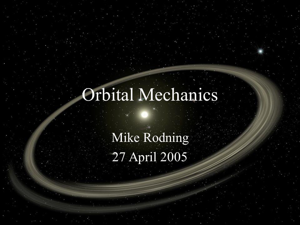 Orbital Mechanics Mike Rodning 27 April 2005