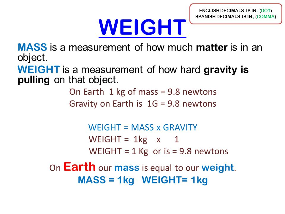 WEIGHT MASS is a measurement of how much matter is in an object. WEIGHT is a measurement of how hard gravity is pulling on that object. On Earth 1 kg