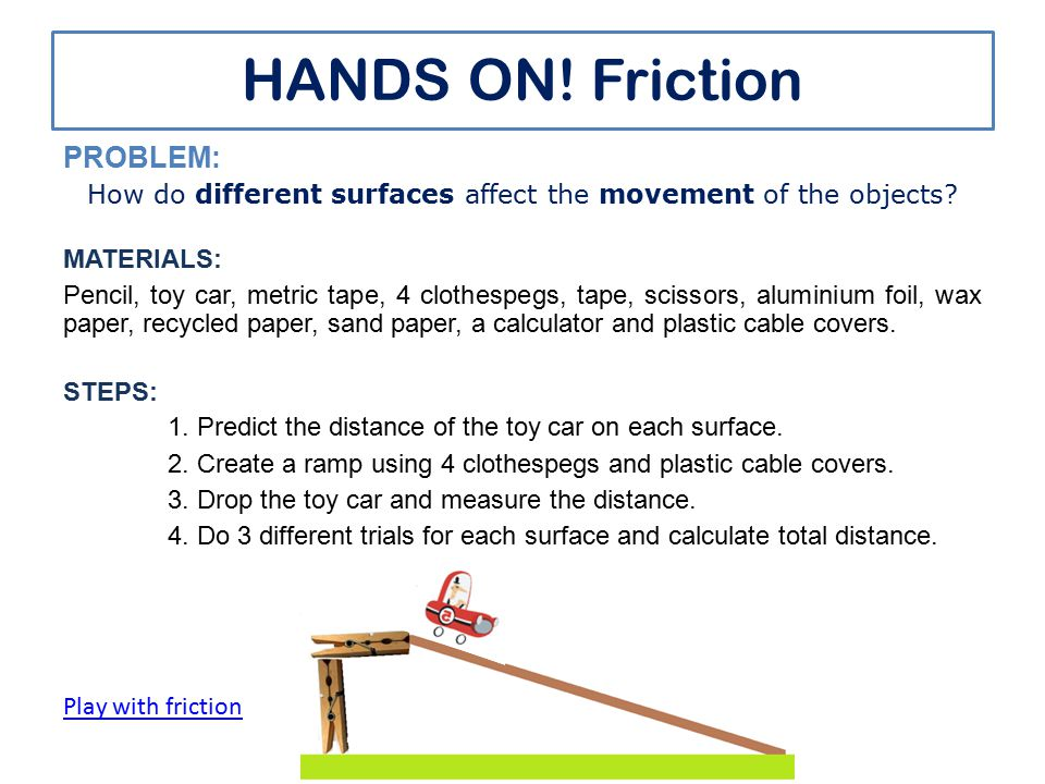 HANDS ON.Friction PROBLEM: How do different surfaces affect the movement of the objects.