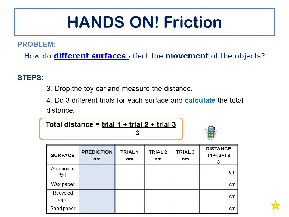 HANDS ON! Friction PROBLEM: How do different surfaces affect the movement of the objects?different surfaces STEPS: 3. Drop the toy car and measure the