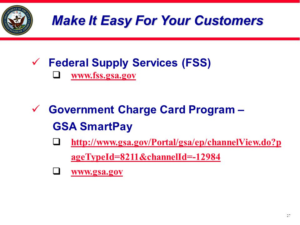 27 Make It Easy For Your Customers Federal Supply Services (FSS)  www.fss.gsa.gov www.fss.gsa.gov Government Charge Card Program – GSA SmartPay  http://www.gsa.gov/Portal/gsa/ep/channelView.do?p ageTypeId=8211&channelId=-12984 http://www.gsa.gov/Portal/gsa/ep/channelView.do?p ageTypeId=8211&channelId=-12984  www.gsa.gov www.gsa.gov