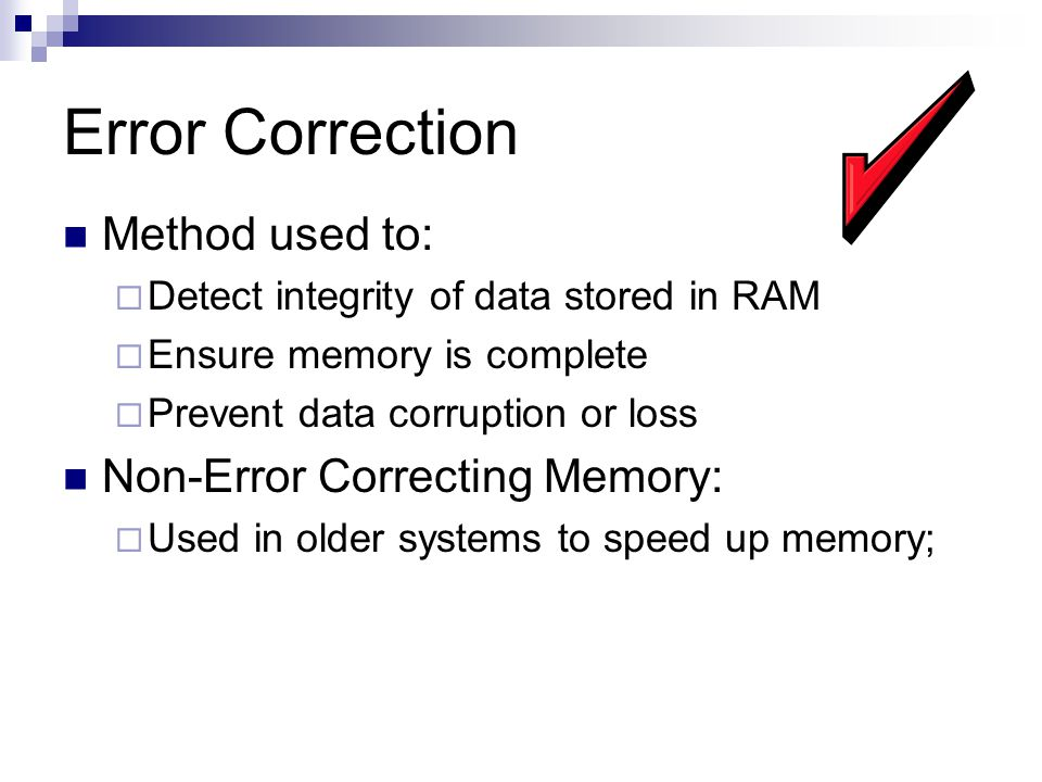 Error Correction Method used to:  Detect integrity of data stored in RAM  Ensure memory is complete  Prevent data corruption or loss Non-Error Correcting Memory:  Used in older systems to speed up memory;