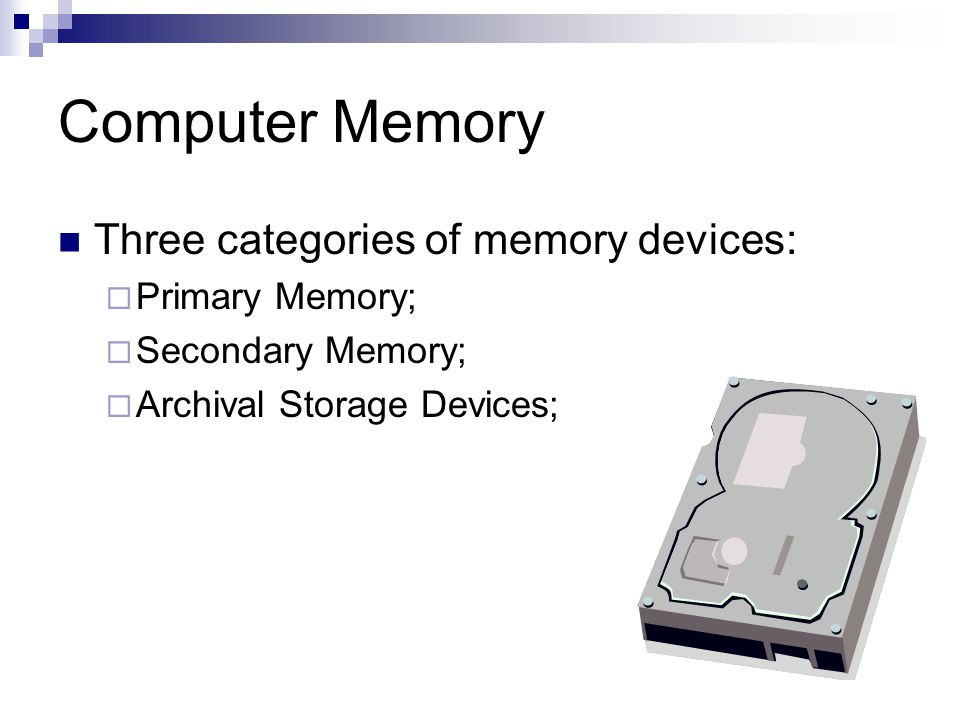 Computer Memory Three categories of memory devices:  Primary Memory;  Secondary Memory;  Archival Storage Devices;