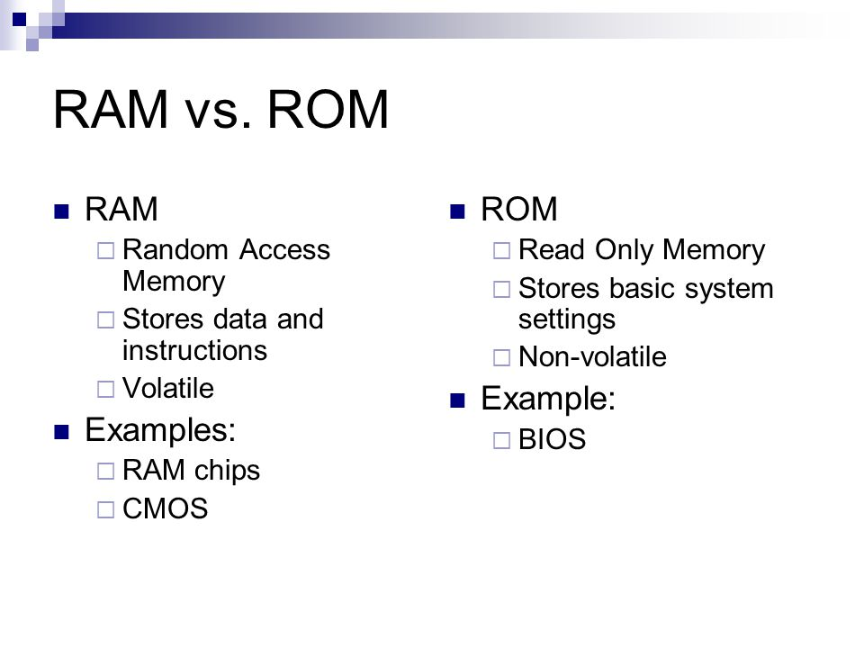 RAM vs. ROM RAM  Random Access Memory  Stores data and instructions  Volatile Examples:  RAM chips  CMOS ROM  Read Only Memory  Stores basic sy