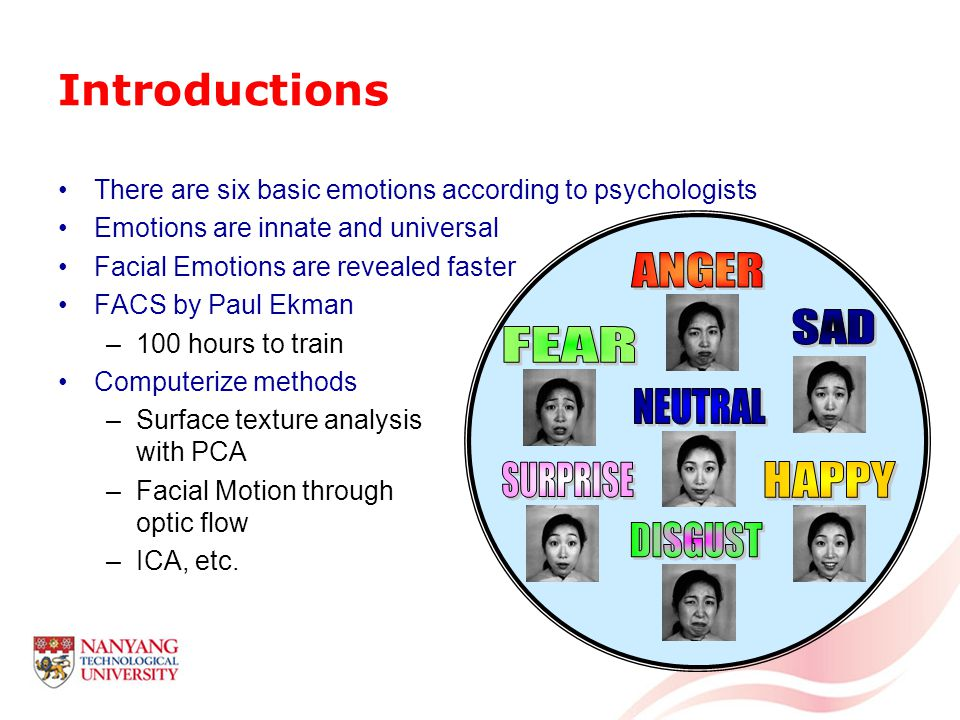 Introductions There are six basic emotions according to psychologists Emotions are innate and universal Facial Emotions are revealed faster FACS by Paul Ekman –100 hours to train Computerize methods –Surface texture analysis with PCA –Facial Motion through optic flow –ICA, etc.