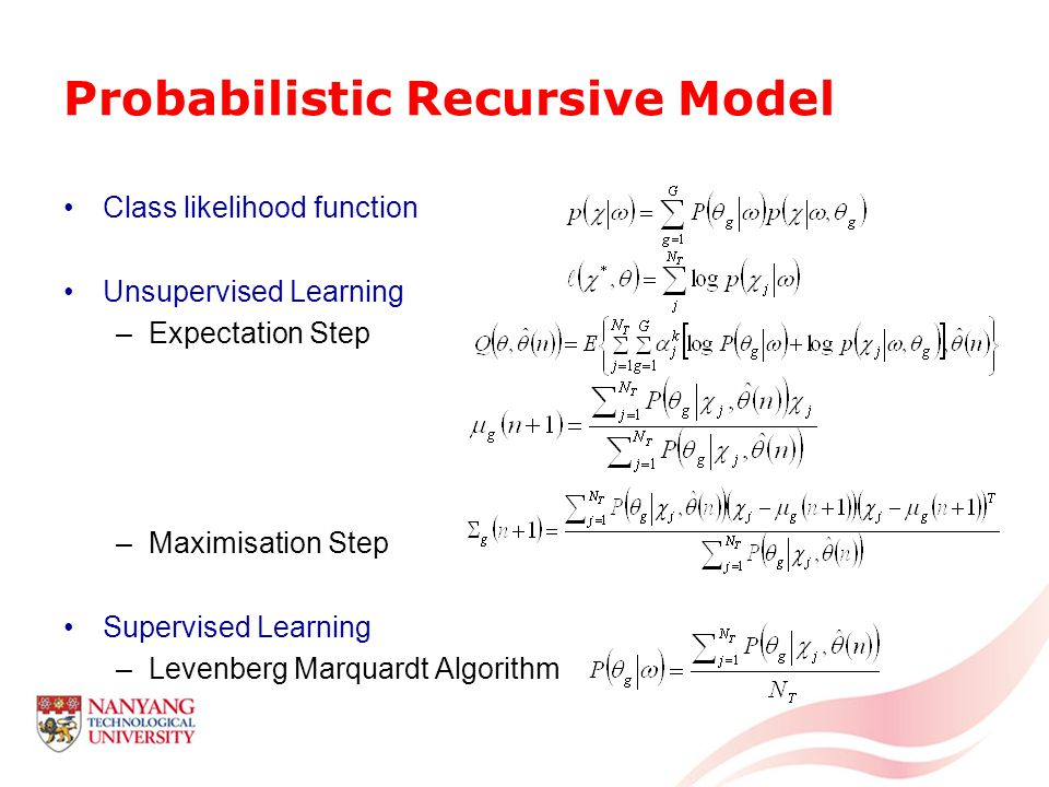 Probabilistic Recursive Model Class likelihood function Unsupervised Learning –Expectation Step –Maximisation Step Supervised Learning –Levenberg Marquardt Algorithm