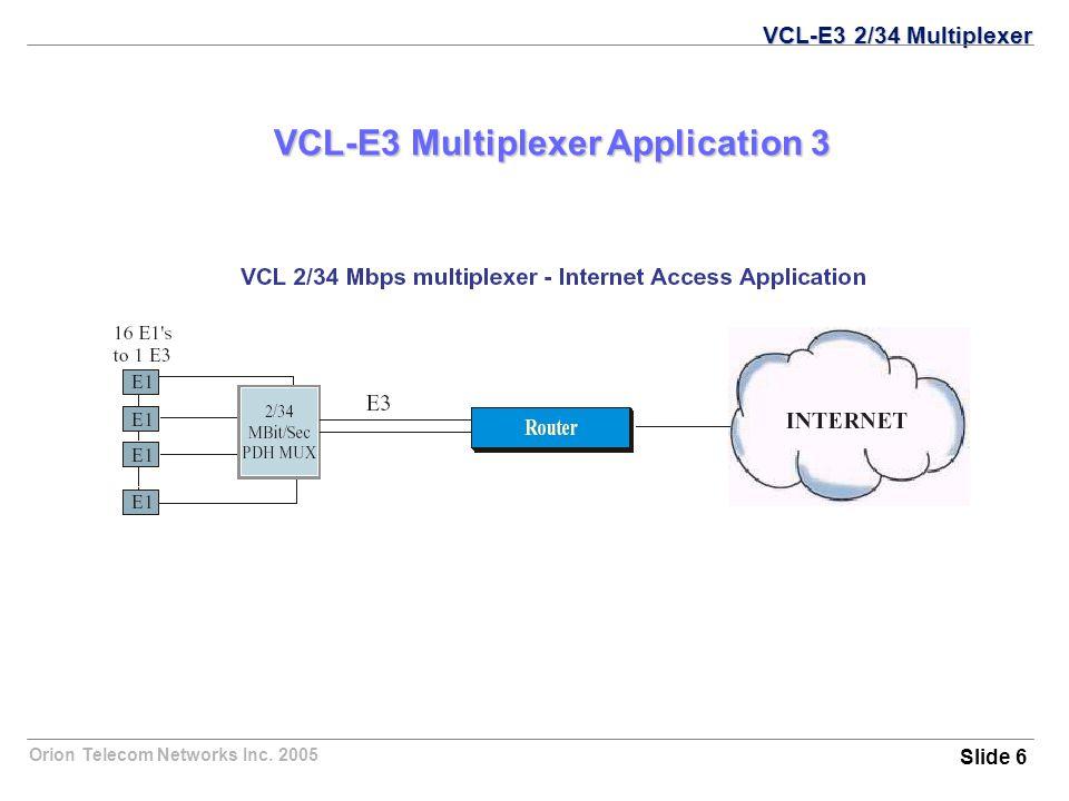 Orion Telecom Networks Inc. 2005 VCL-E3 Multiplexer Application 3 VCL-E3 2/34 Multiplexer Slide 6