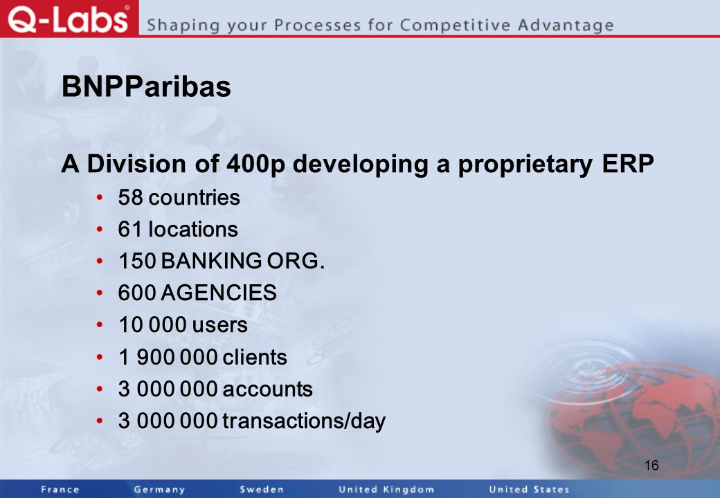 16 BNPParibas A Division of 400p developing a proprietary ERP 58 countries 61 locations 150 BANKING ORG.