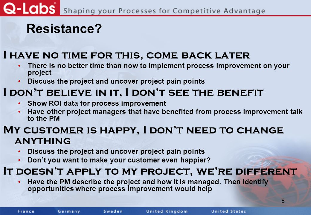 8 Resistance? I have no time for this, come back later There is no better time than now to implement process improvement on your project Discuss the p