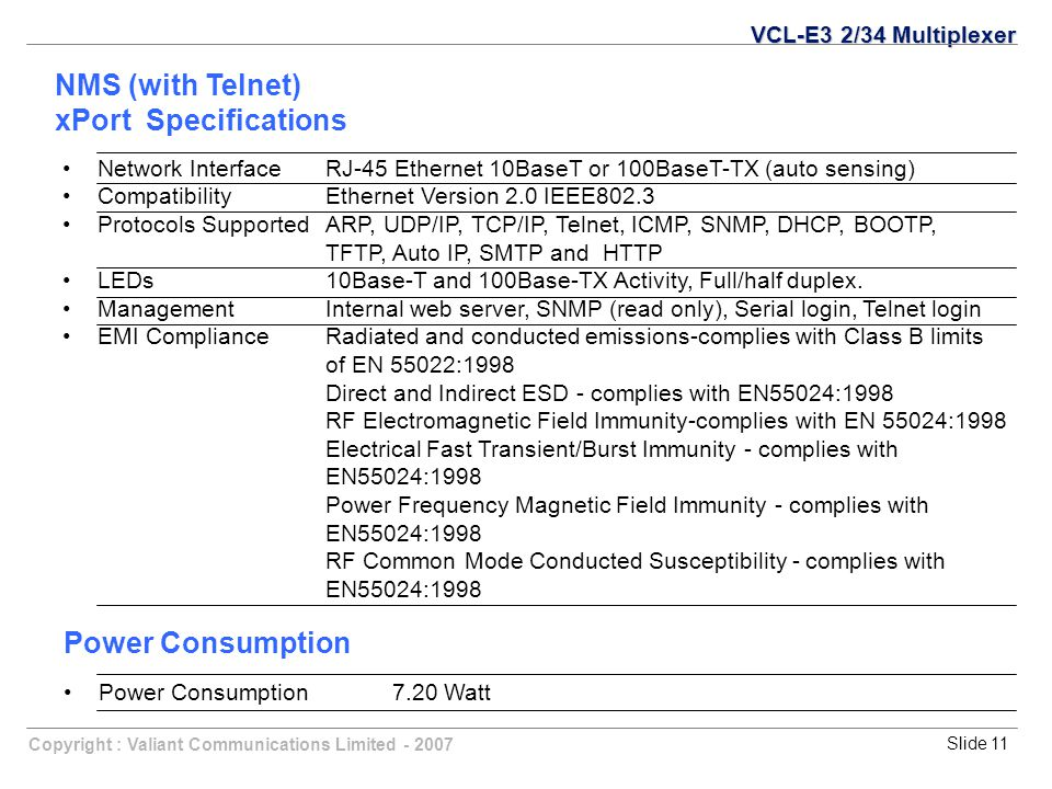 Copyright : Valiant Communications Limited - 2007Slide 11 NMS (with Telnet) xPort Specifications VCL-E3 2/34 Multiplexer Network InterfaceRJ-45 Ethern