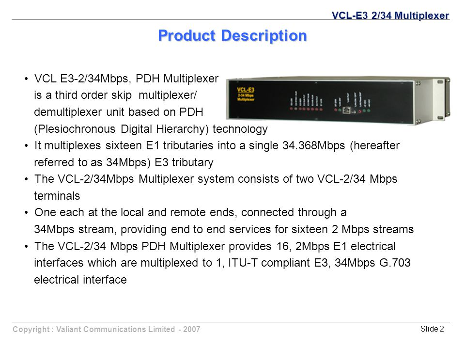 Copyright : Valiant Communications Limited - 2007Slide 2 Product Description VCL-E3 2/34 Multiplexer VCL E3-2/34Mbps, PDH Multiplexer is a third order