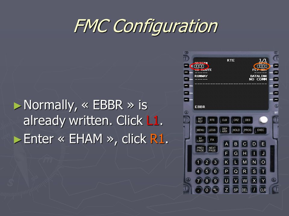 FMC Configuration ► Normally, « EBBR » is already written. Click L1. ► Enter « EHAM », click R1.