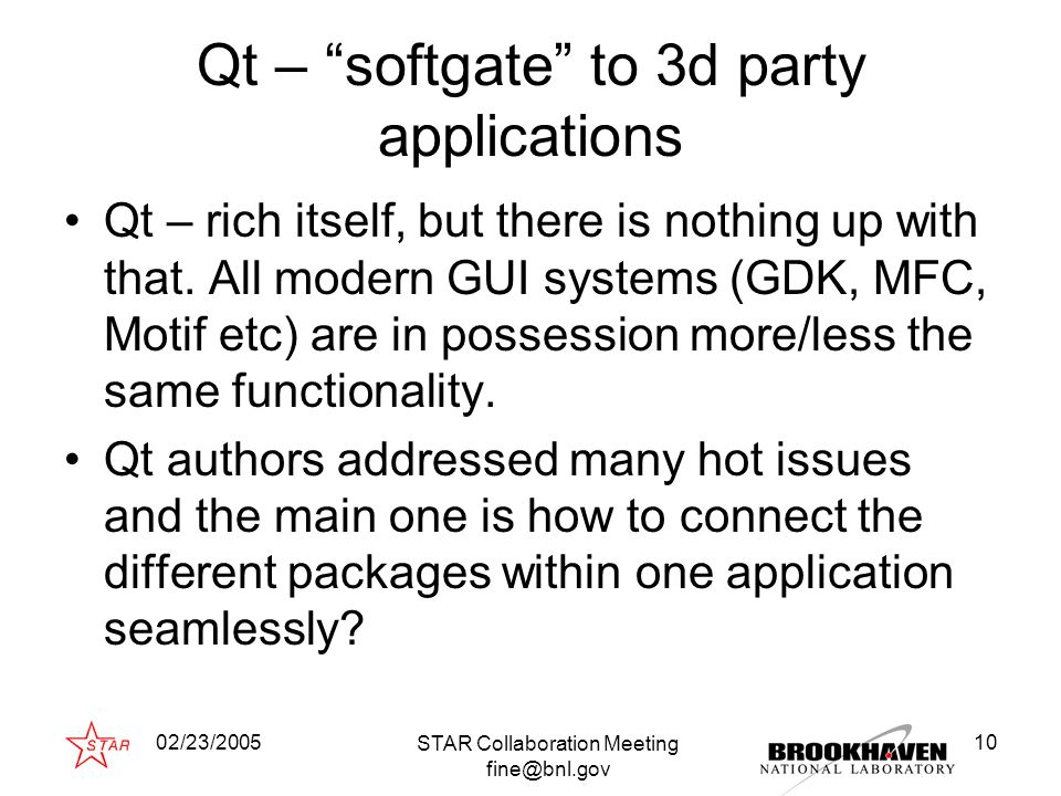 02/23/2005 STAR Collaboration Meeting fine@bnl.gov 10 Qt – softgate to 3d party applications Qt – rich itself, but there is nothing up with that.
