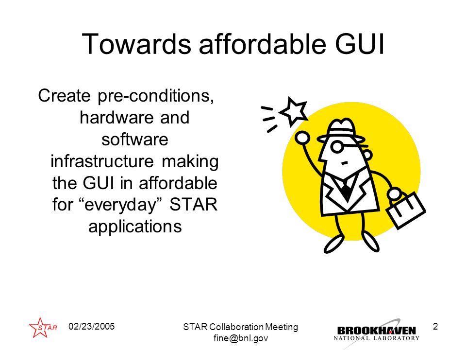 02/23/2005 STAR Collaboration Meeting fine@bnl.gov 13 Approaching Qt Qt alone - LHC++ (CERN)LHC++ (CERN) Qt outside - GO4 approach (GSI)GO4 approach (GSI) Qt just inside - Acat2002 (STAR)Acat2002 (STAR) Qt side by side - Qt CINT approach (Masa Goto, HP Japan)Qt CINT approach Qt deep inside - Acat2003 (STAR)Acat2003 (STAR) Goals: Immediate man-power conservation – experiment target Insure the package long healthy life (25 years?) – developer target