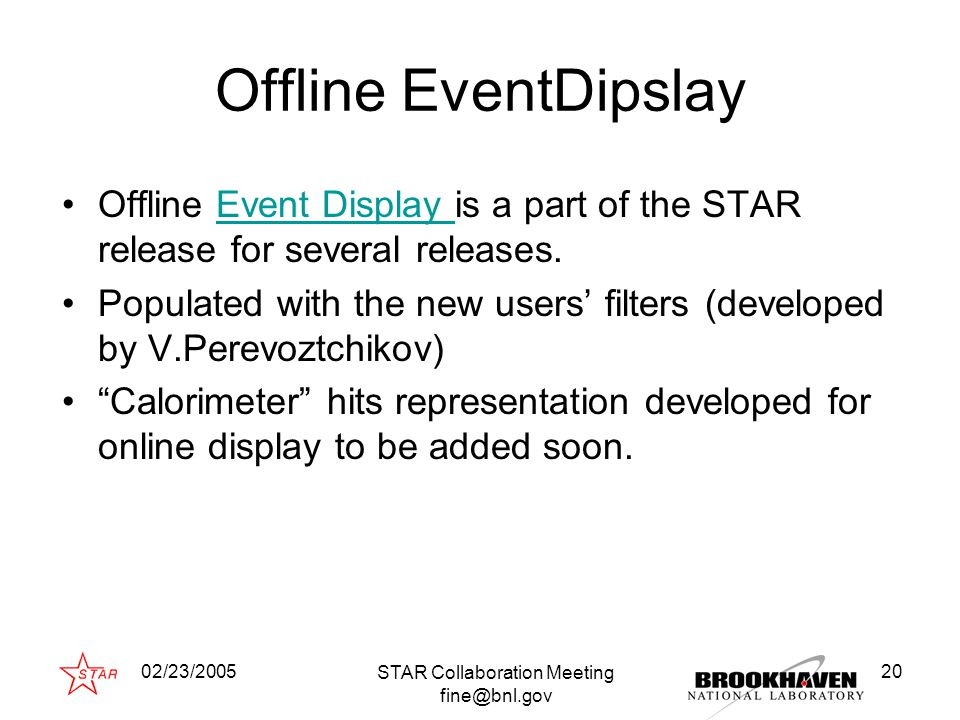 02/23/2005 STAR Collaboration Meeting fine@bnl.gov 20 Offline EventDipslay Offline Event Display is a part of the STAR release for several releases.Event Display Populated with the new users' filters (developed by V.Perevoztchikov) Calorimeter hits representation developed for online display to be added soon.